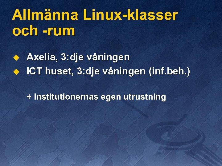 Allmänna Linux-klasser och -rum u u Axelia, 3: dje våningen ICT huset, 3: dje