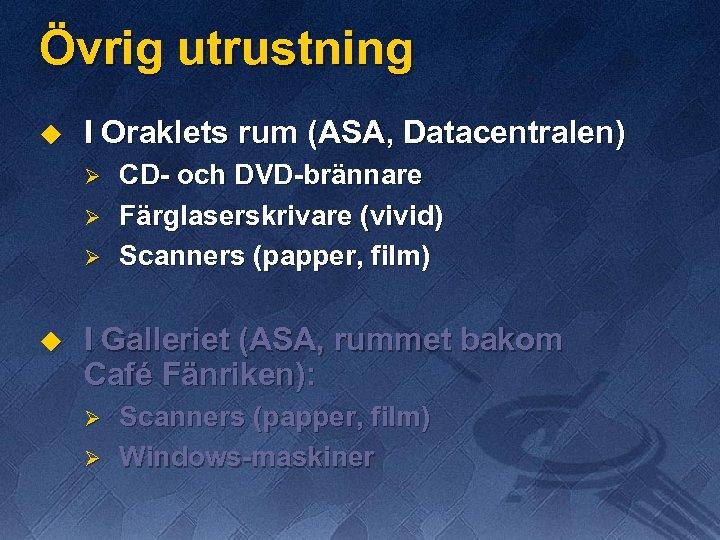 Övrig utrustning u I Oraklets rum (ASA, Datacentralen) Ø Ø Ø u CD- och