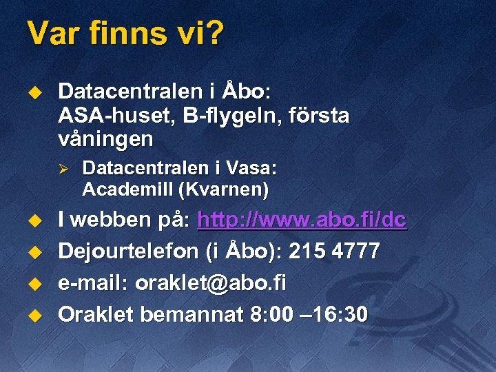 Var finns vi? u Datacentralen i Åbo: ASA-huset, B-flygeln, första våningen Ø u u