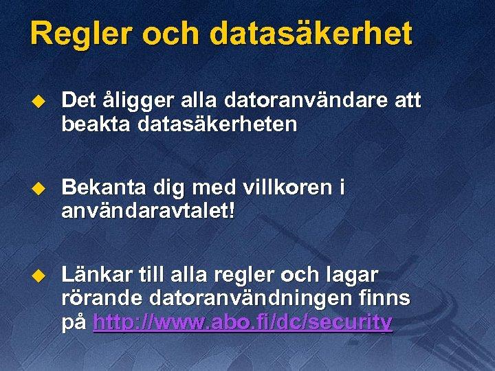 Regler och datasäkerhet u Det åligger alla datoranvändare att beakta datasäkerheten u Bekanta dig