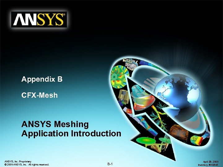 Appendix B CFX-Mesh ANSYS Meshing Application Introduction ANSYS, Inc. Proprietary © 2009 ANSYS, Inc.