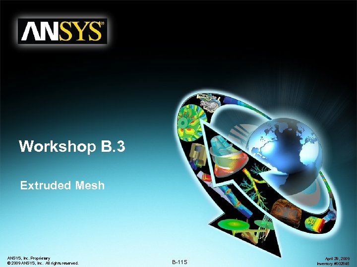 Workshop B. 3 Extruded Mesh ANSYS, Inc. Proprietary © 2009 ANSYS, Inc. All rights