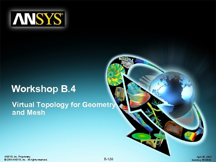 Workshop B. 4 Virtual Topology for Geometry and Mesh ANSYS, Inc. Proprietary © 2009