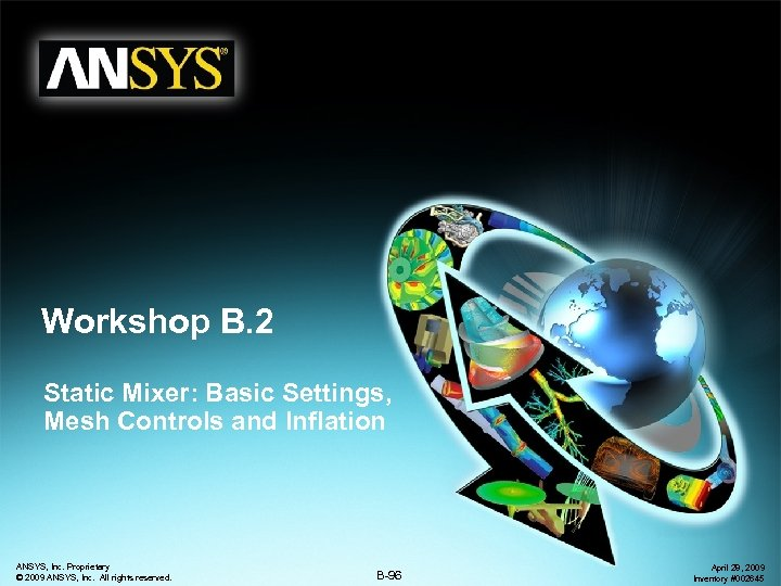 Workshop B. 2 Static Mixer: Basic Settings, Mesh Controls and Inflation ANSYS, Inc. Proprietary