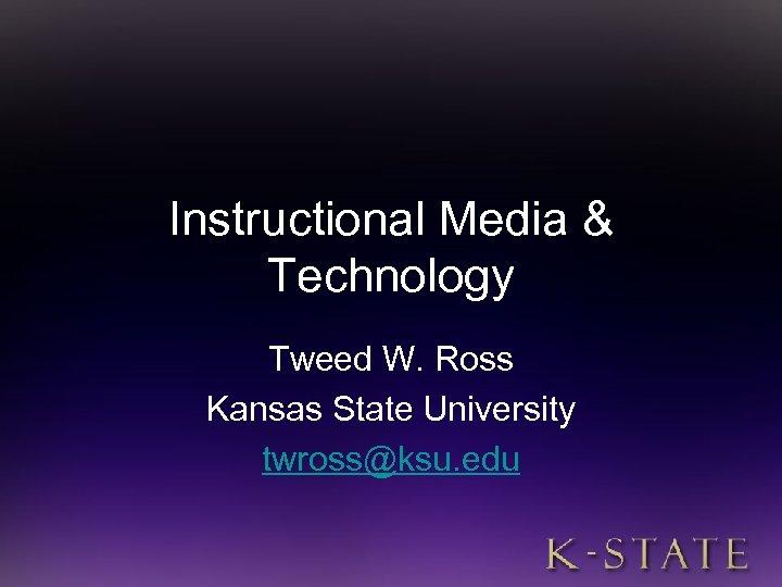 Instructional Media & Technology Tweed W. Ross Kansas State University twross@ksu. edu