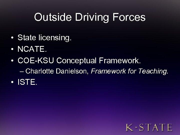 Outside Driving Forces • State licensing. • NCATE. • COE-KSU Conceptual Framework. – Charlotte
