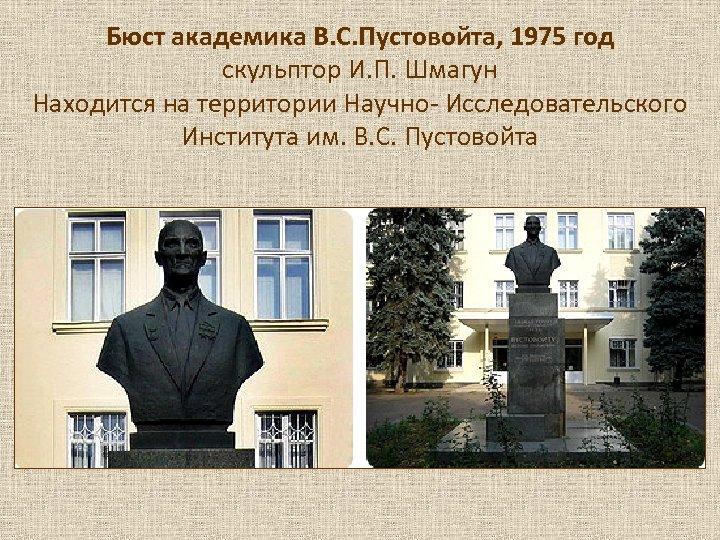 Бюст академика В. С. Пустовойта, 1975 год скульптор И. П. Шмагун Находится на территории