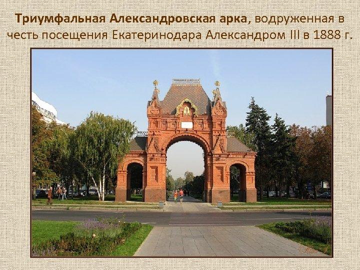 Триумфальная Александровская арка, водруженная в честь посещения Екатеринодара Александром III в 1888 г.