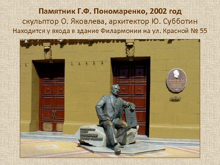 Памятник Г. Ф. Пономаренко, 2002 год скульптор О. Яковлева, архитектор Ю. Субботин Находится у