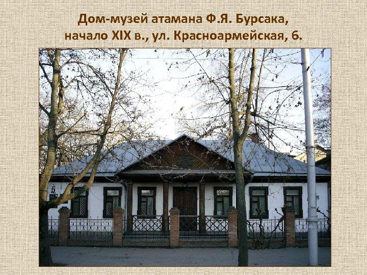 Дом-музей атамана Ф. Я. Бурсака, начало XIX в. , ул. Красноармейская, 6.