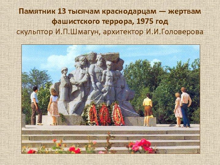 Памятник 13 тысячам краснодарцам — жертвам фашистского террора, 1975 год скульптор И. П. Шмагун,
