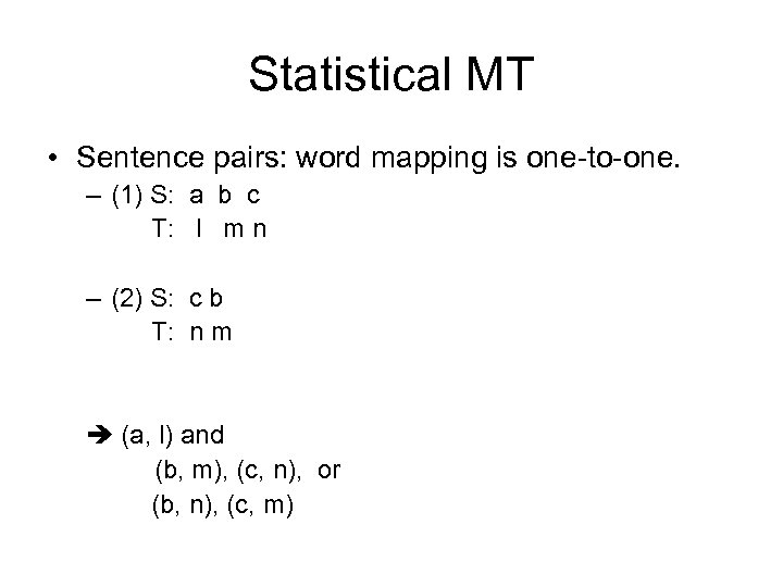 Statistical MT • Sentence pairs: word mapping is one-to-one. – (1) S: a b