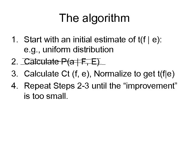 The algorithm 1. Start with an initial estimate of t(f | e): e. g.