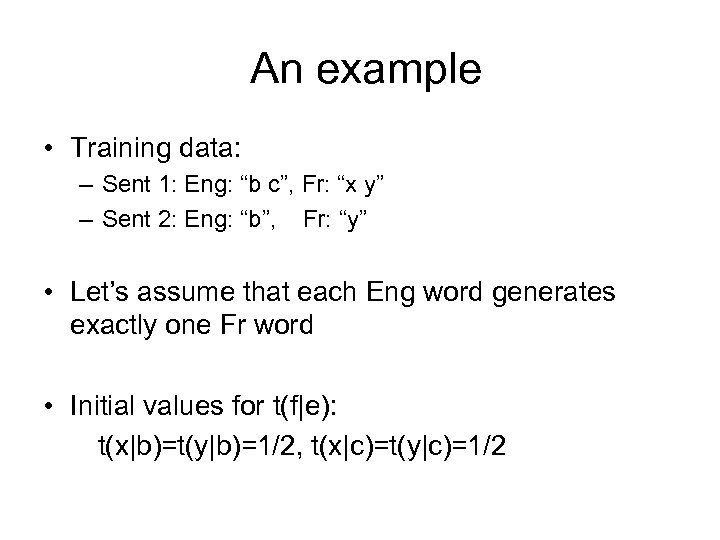"An example • Training data: – Sent 1: Eng: ""b c"", Fr: ""x y"""