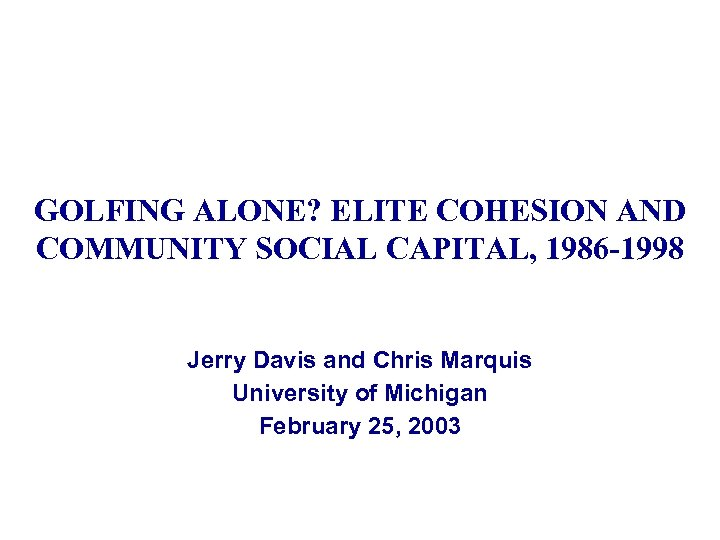 GOLFING ALONE? ELITE COHESION AND COMMUNITY SOCIAL CAPITAL, 1986 -1998 Jerry Davis and Chris