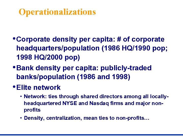Operationalizations • Corporate density per capita: # of corporate headquarters/population (1986 HQ/1990 pop; 1998