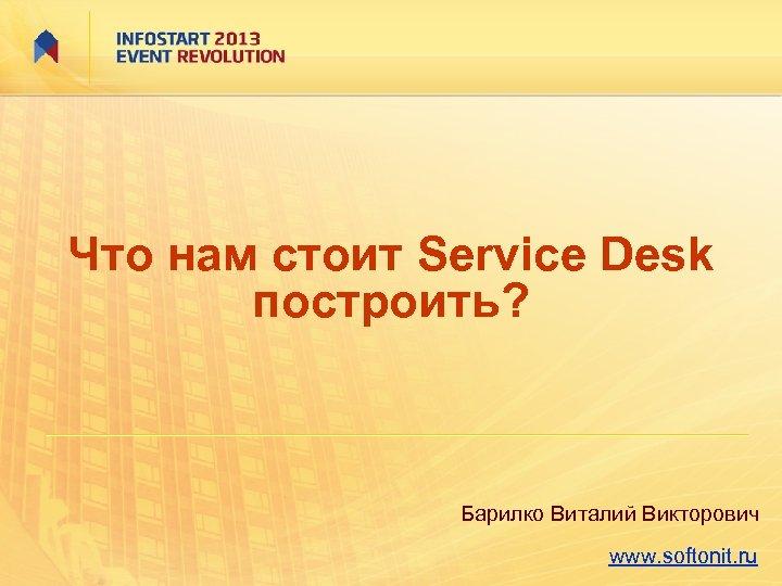 Что нам стоит Service Desk построить? Барилко Виталий Викторович www. softonit. ru