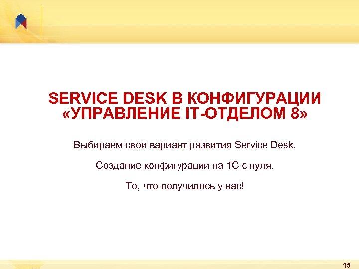 SERVICE DESK В КОНФИГУРАЦИИ «УПРАВЛЕНИЕ IT-ОТДЕЛОМ 8» Выбираем свой вариант развития Service Desk. Создание