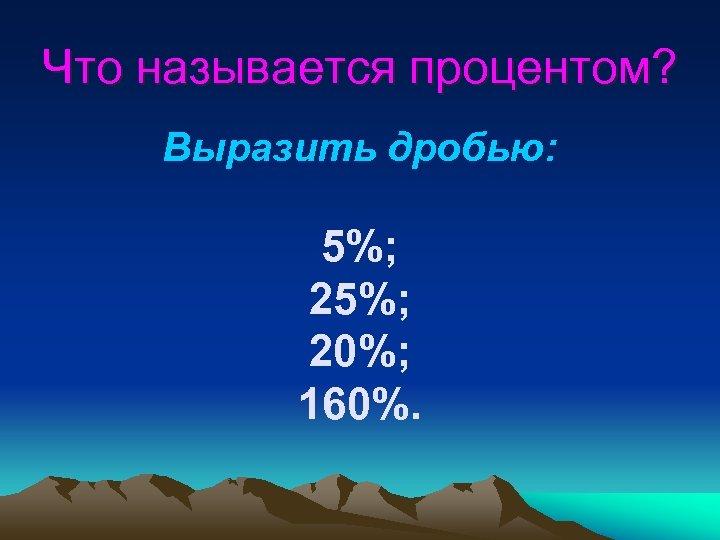 Что называется процентом? Выразить дробью: 5%; 20%; 160%.