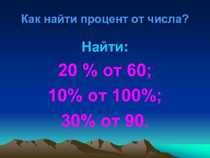 Как найти процент от числа? Найти: 20 % от 60; 10% от 100%; 30%