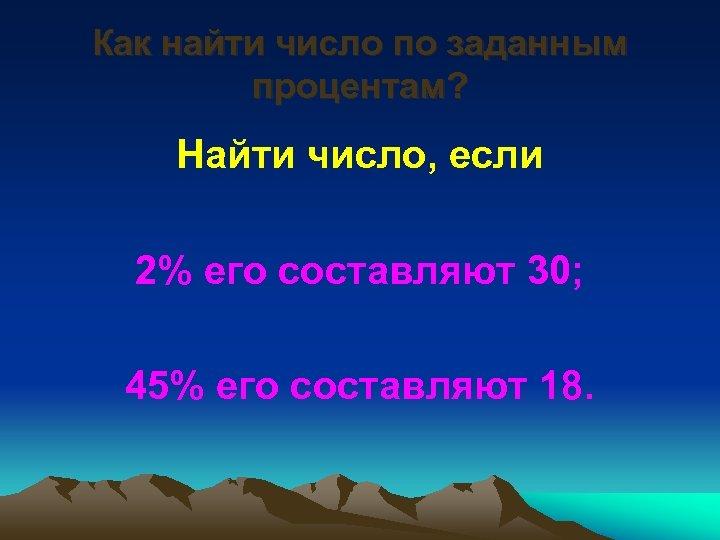 Как найти число по заданным процентам? Найти число, если 2% его составляют 30; 45%