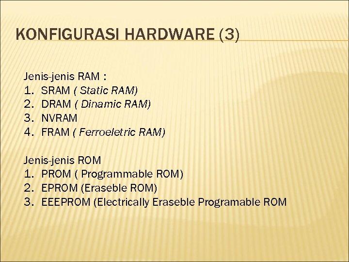 KONFIGURASI HARDWARE (3) Jenis-jenis RAM : 1. SRAM ( Static RAM) 2. DRAM (
