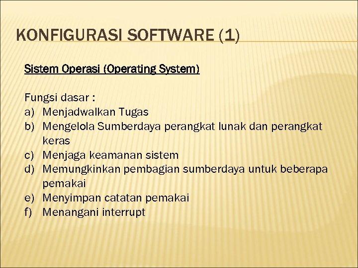 KONFIGURASI SOFTWARE (1) Sistem Operasi (Operating System) Fungsi dasar : a) Menjadwalkan Tugas b)