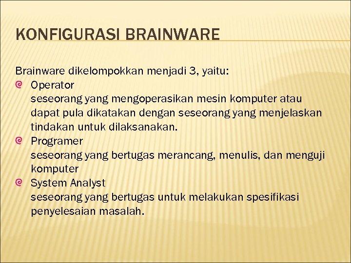 KONFIGURASI BRAINWARE Brainware dikelompokkan menjadi 3, yaitu: Operator seseorang yang mengoperasikan mesin komputer atau