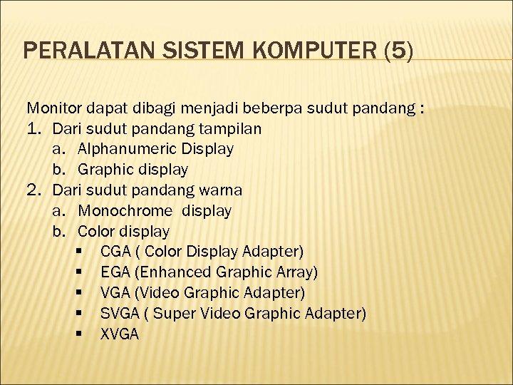 PERALATAN SISTEM KOMPUTER (5) Monitor dapat dibagi menjadi beberpa sudut pandang : 1. Dari