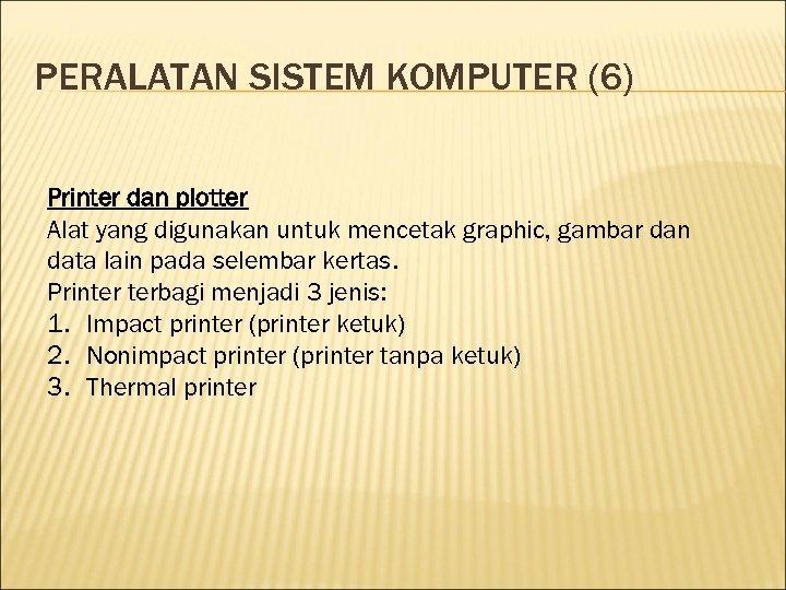 PERALATAN SISTEM KOMPUTER (6) Printer dan plotter Alat yang digunakan untuk mencetak graphic, gambar