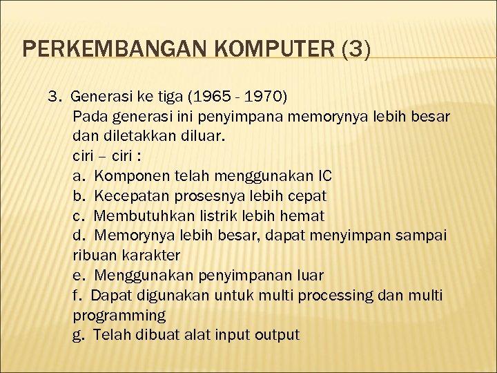 PERKEMBANGAN KOMPUTER (3) 3. Generasi ke tiga (1965 - 1970) Pada generasi ini penyimpana
