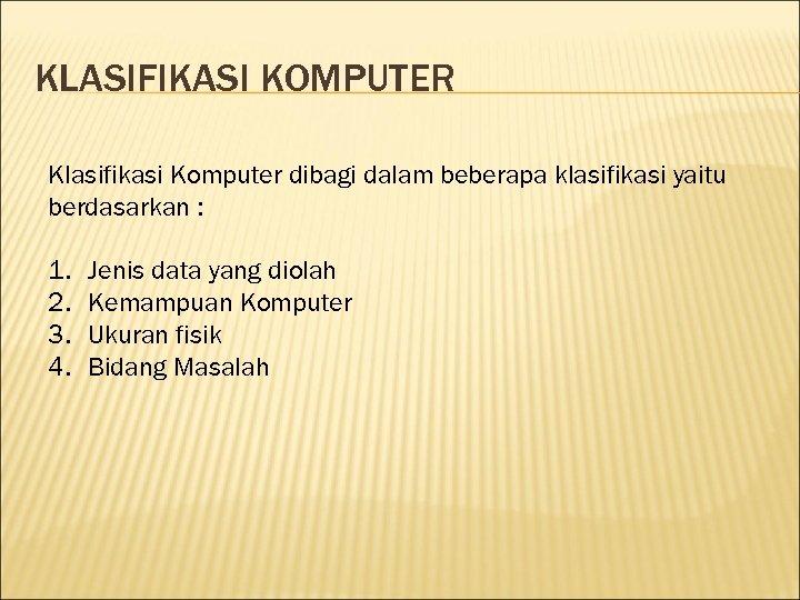 KLASIFIKASI KOMPUTER Klasifikasi Komputer dibagi dalam beberapa klasifikasi yaitu berdasarkan : 1. 2. 3.