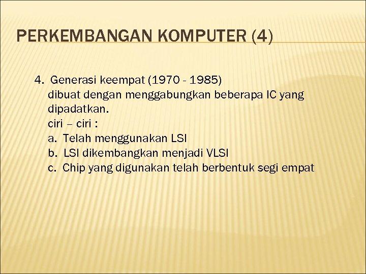 PERKEMBANGAN KOMPUTER (4) 4. Generasi keempat (1970 - 1985) dibuat dengan menggabungkan beberapa IC