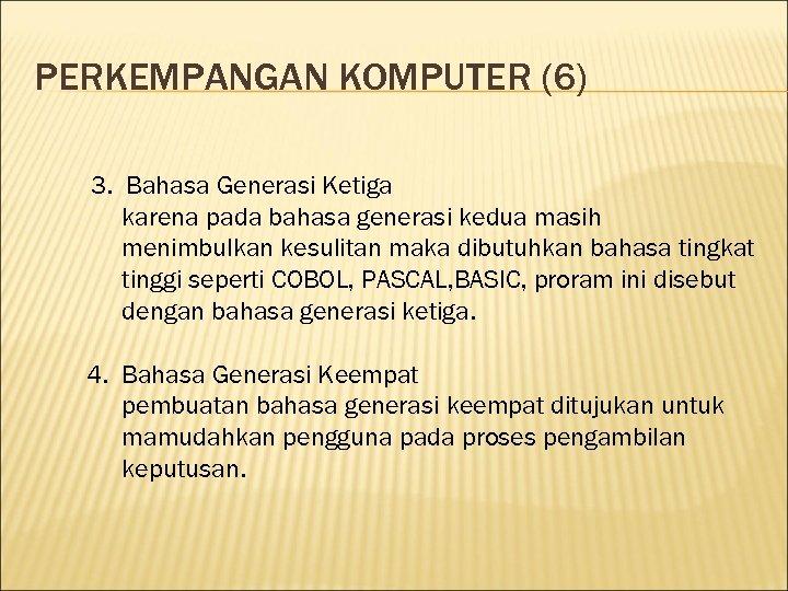 PERKEMPANGAN KOMPUTER (6) 3. Bahasa Generasi Ketiga karena pada bahasa generasi kedua masih menimbulkan