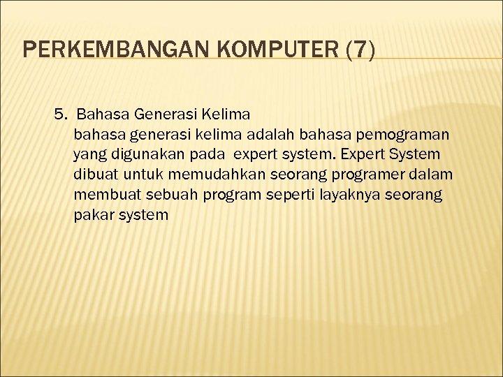 PERKEMBANGAN KOMPUTER (7) 5. Bahasa Generasi Kelima bahasa generasi kelima adalah bahasa pemograman yang