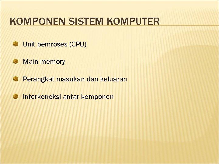 KOMPONEN SISTEM KOMPUTER Unit pemroses (CPU) Main memory Perangkat masukan dan keluaran Interkoneksi antar