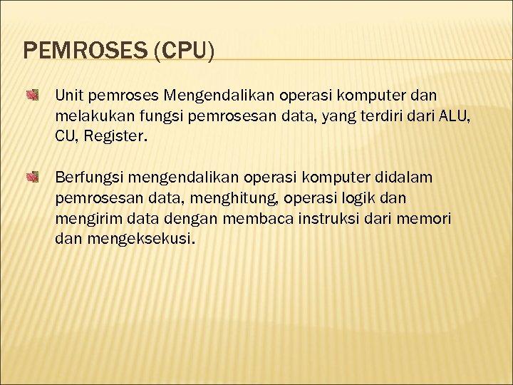 PEMROSES (CPU) Unit pemroses Mengendalikan operasi komputer dan melakukan fungsi pemrosesan data, yang terdiri