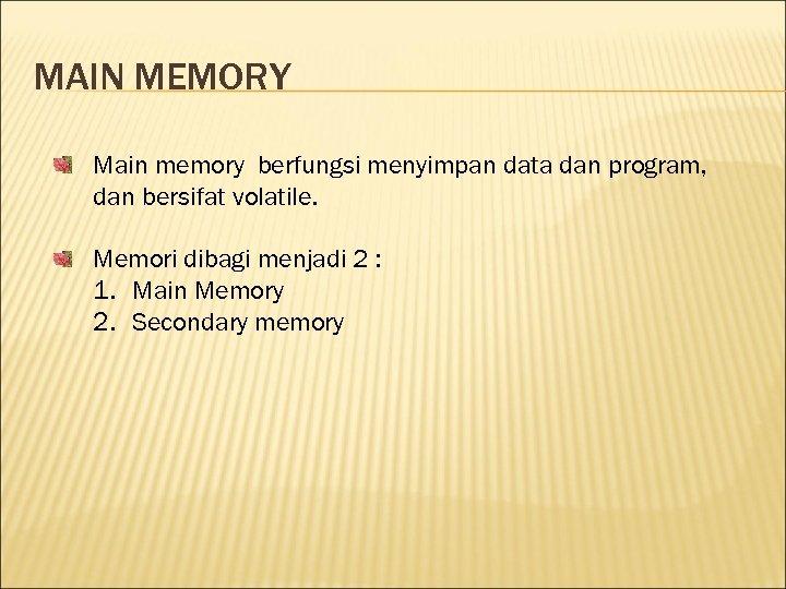 MAIN MEMORY Main memory berfungsi menyimpan data dan program, dan bersifat volatile. Memori dibagi