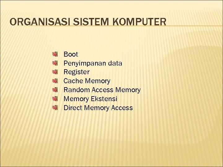 ORGANISASI SISTEM KOMPUTER Boot Penyimpanan data Register Cache Memory Random Access Memory Ekstensi Direct
