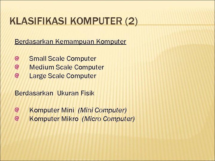 KLASIFIKASI KOMPUTER (2) Berdasarkan Kemampuan Komputer Small Scale Computer Medium Scale Computer Large Scale