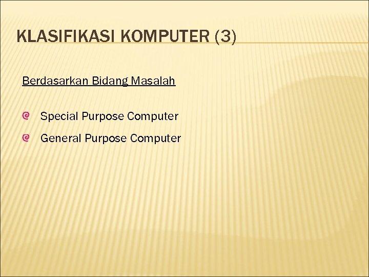 KLASIFIKASI KOMPUTER (3) Berdasarkan Bidang Masalah Special Purpose Computer General Purpose Computer