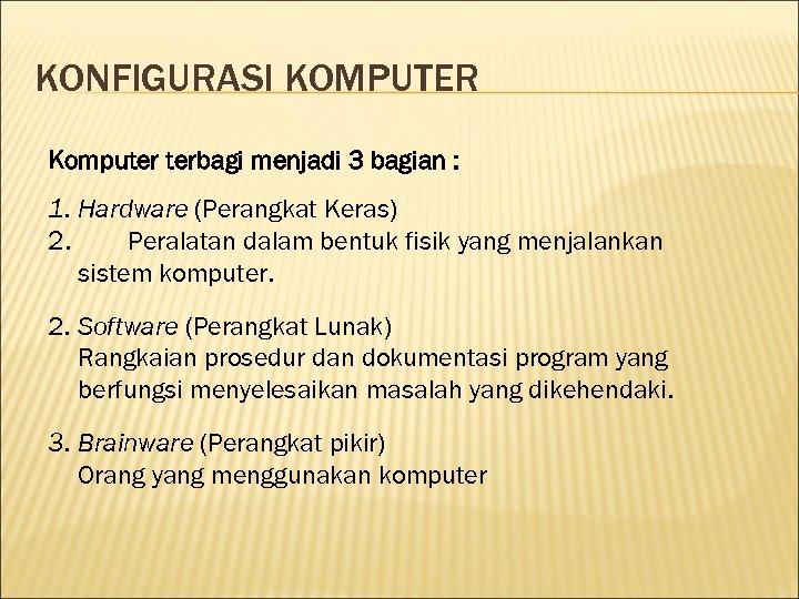 KONFIGURASI KOMPUTER Komputer terbagi menjadi 3 bagian : 1. Hardware (Perangkat Keras) 2. Peralatan