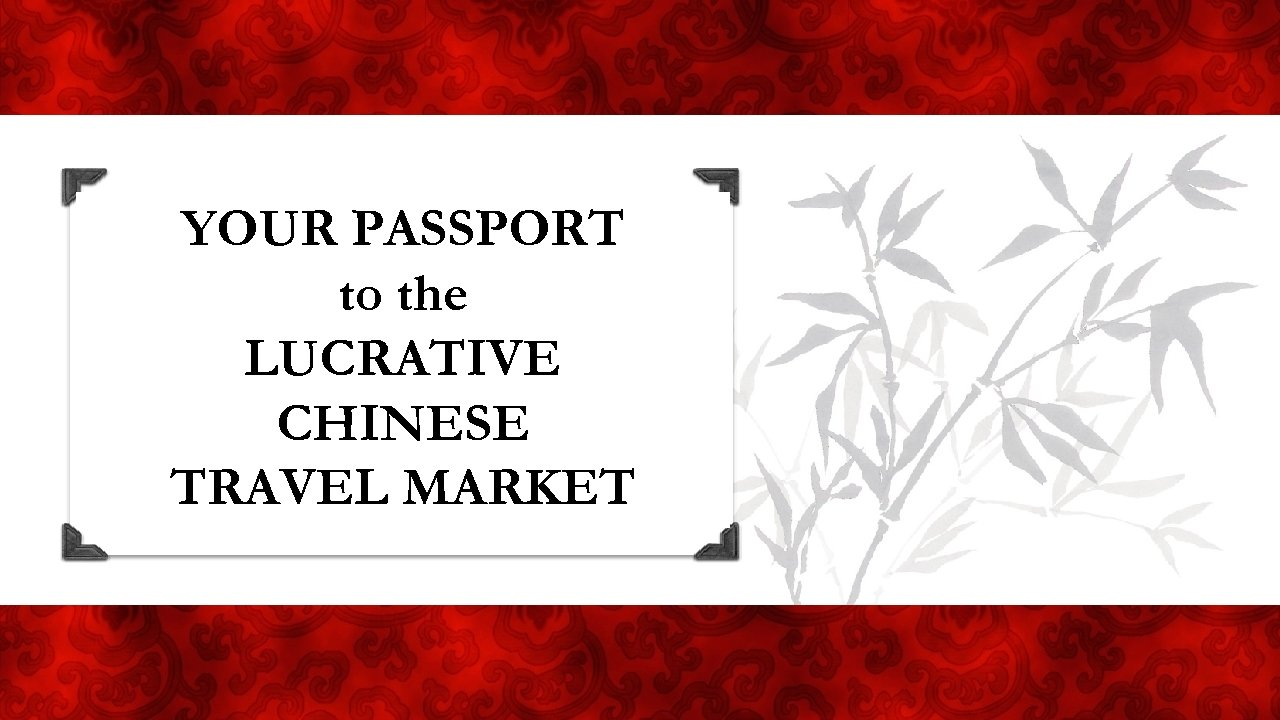 YOUR Passport PASSPORT Your to the LUCRATIVE CHINESE TRAVEL CHINESE MARKET TRAVEL MARKET