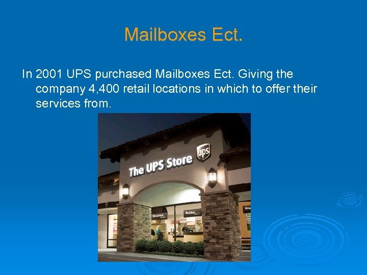 Mailboxes Ect. In 2001 UPS purchased Mailboxes Ect. Giving the company 4, 400 retail