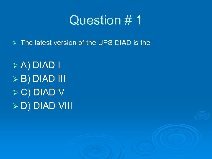 Question # 1 Ø The latest version of the UPS DIAD is the: Ø