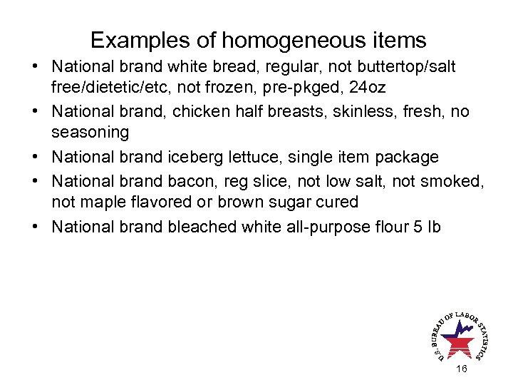 Examples of homogeneous items • National brand white bread, regular, not buttertop/salt free/dietetic/etc, not