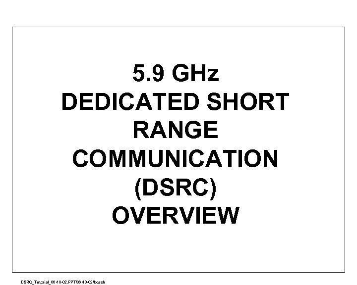 5. 9 GHz DEDICATED SHORT RANGE COMMUNICATION (DSRC) OVERVIEW A DSRC_Tutorial_06 -10 -02. PPT/06