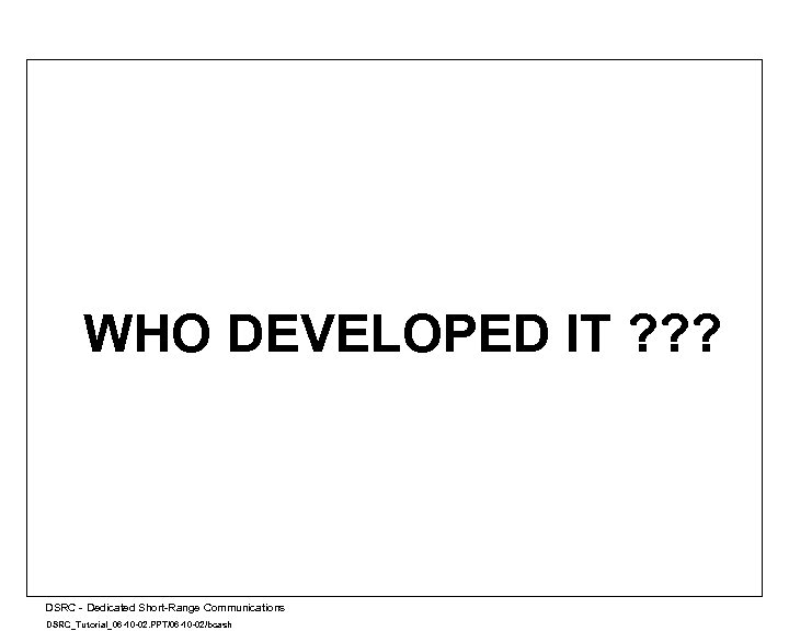 WHO DEVELOPED IT ? ? ? A DSRC - Dedicated Short-Range Communications DSRC_Tutorial_06 -10