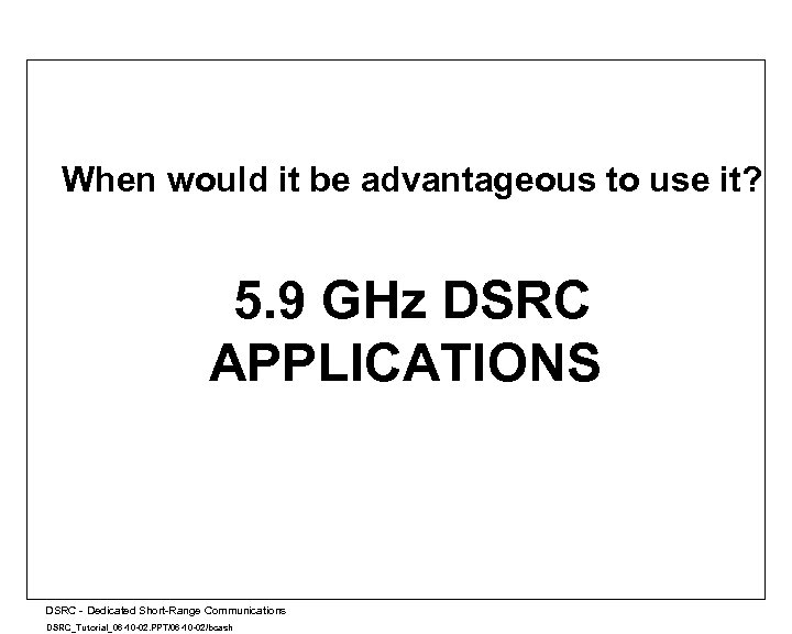 When would it be advantageous to use it? 5. 9 GHz DSRC APPLICATIONS A