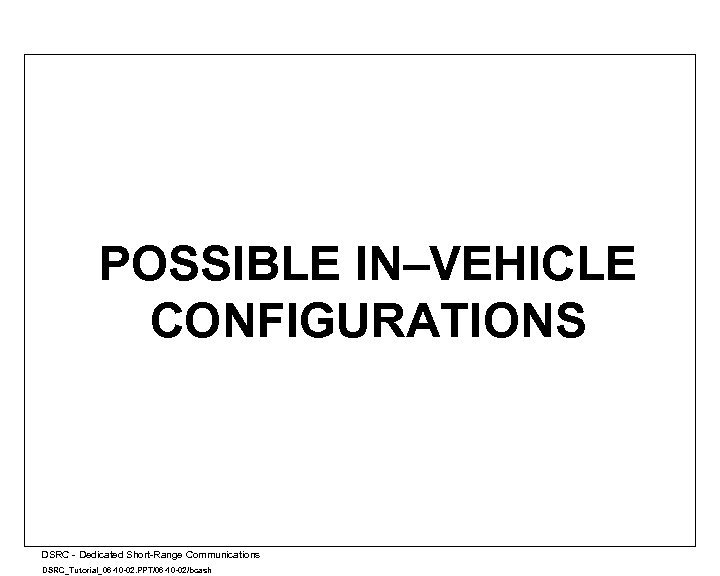 POSSIBLE IN–VEHICLE CONFIGURATIONS A DSRC - Dedicated Short-Range Communications DSRC_Tutorial_06 -10 -02. PPT/06 -10